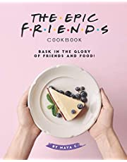 The Epic F.R.I.E.N.D.S. Cookbook: Bask in The Glory of Friends and Food!