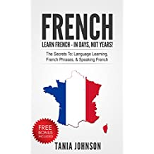 FRENCH: Learn French - In Days, Not Years!: The Secrets To: Language Learning, French Phrases, & Speaking French (Learn Language, Foreign Languages)
