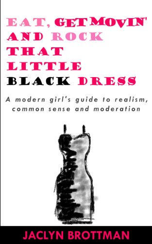 Skinny Little Black Dress - Eat, Get Movin' and Rock that Little Black Dress: A modern girl's guide to realism, common sense and moderation