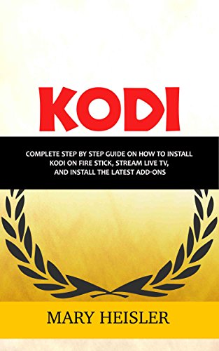 Kodi: Complete step by step guide on how to install Kodi on Fire Stick, Stream Live TV, and Install the Latest Add-Ons ()
