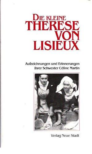 Die kleine Therese von Lisieux. Aufzeichnungen und Erinnerungen ihrer Schwester