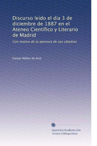 Discurso leído el día 3 de diciembre de 1887 en el Ateneo Científico y Literario de Madrid: Con motivo de la apertura de sus cátedras (Spanish Edition)