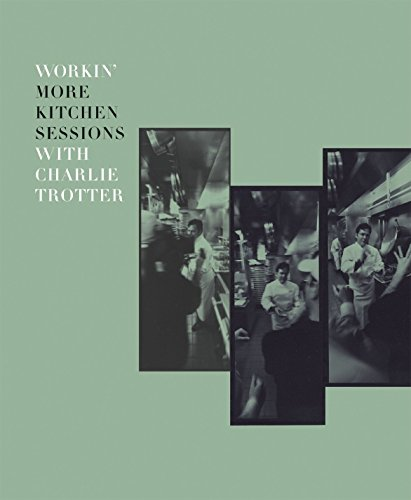 Workin' More Kitchen Sessions with Charlie Trotter: [A Cookbook]