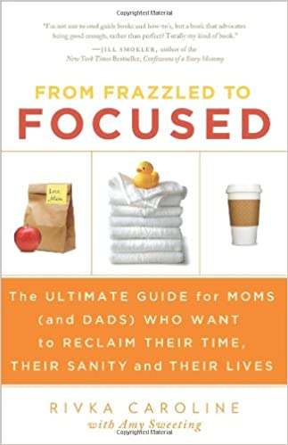 The Ultimate Guide for Moms Who Want to Reclaim Their Time From Frazzled to Focused Their Sanity and Their Lives