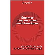 Énigmes plus ou moins mathématiques: 28 énigmes difficiles pour défier ses amis ou être recruté chez Google (French Edition)