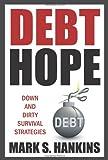 Debt Hope: down and dirty survival Strategies, Mark S. Hankins, 1907498524