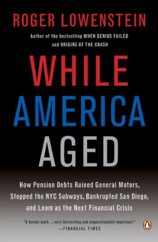 While America Aged How Pension Debts Ruined General Motors Stopped The Nyc Subways Bankrupted San Diego And Loom As The Next Financial Crisis While America Aged