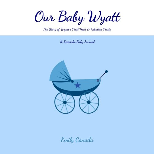 Our Baby Wyatt, The Story of Wyatt's First Year and Fabulous Firsts: A Keepsake Baby Journal (Our Baby Boy / Memory Book)