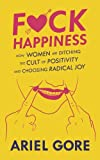 Fuck Happiness: How Women Are Ditching the Cult of Positivity and Choosing Radical Joy (Good Life)