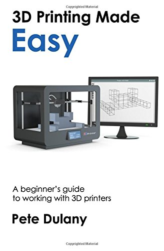 3D Printing Made Easy: A beginner's guide to working with 3D printers pdf epub