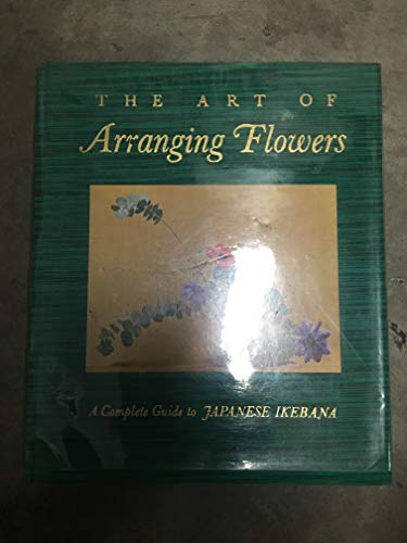 The Art of Arranging Flowers: A Complete Guide to Japanese - Art Flower Arranging