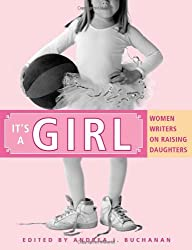 It's a Girl: Women Writers on Raising Daughters