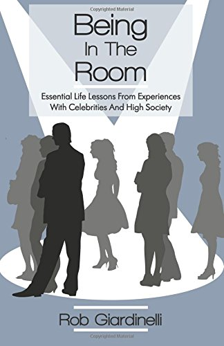 Being In The Room: Essential Life Lessons From Experiences With Celebrities And High Society