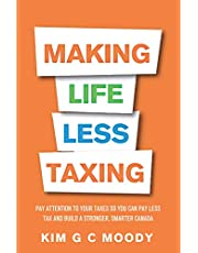 Making Life Less Taxing: Pay Attention to Your Taxes So You Can Pay Less Tax and Build a Strong, Smarter Canada
