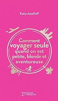 Comment voyager seule quand on est petite, blonde et aventureuse par Katia Astafieff