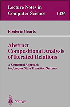 Abstract Compositional Analysis of Iterated Relations: A Structural Approach to Complex State Transition Systems (Lecture Notes in Computer Science) (v. 1426)
