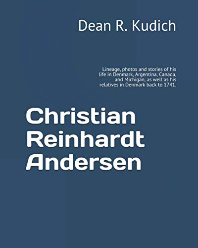 Christian Reinhardt Andersen: Lineage, photos and stories of his life in Denmark,  Argentina, Canada, and Michigan, as well as his relatives in Denmark back to 1741. by Independently published