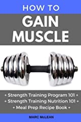How To Gain Muscle: Three Manuscripts: Strength Training Program 101 + Strength Training Nutrition 101 + Meal Prep Recipe Book (Strength Training 101) Paperback