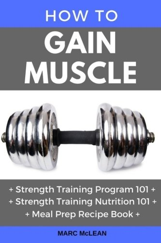 How To Gain Muscle: Three Manuscripts: Strength Training Program 101 + Strength Training Nutrition 101 + Meal Prep Recipe Book (Strength Training 101)