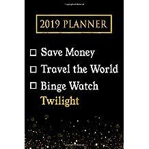 2019 Planner: Save Money, Travel The World, Binge Watch Twilight: Twilight 2019 Planner