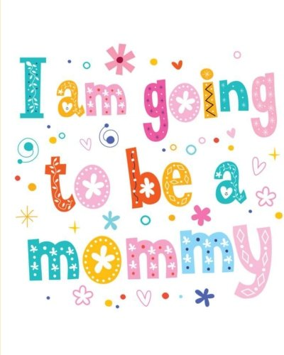 I Am Going To Be A Mommy: Pregnancy or Baby Shower Notebook: Perfect as a Pregnancy Journal/Planner/Diary or Baby Shower Guest Book/Sign In Book (Notebooks For Women) (Volume 1)