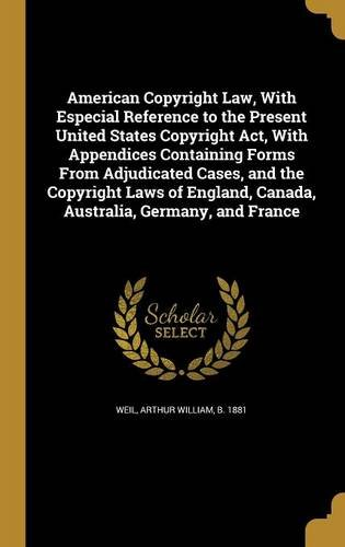 American Copyright Law, with Especial Reference to the Present United States Copyright ACT, with Appendices Containing Forms from Adjudicated Cases, ... Canada, Australia, Germany, and (Appendix Containing Forms)
