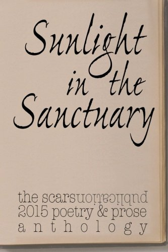 Sunlight in the Sanctuary: Scars Publications 2015 poetry, prose and art anthology