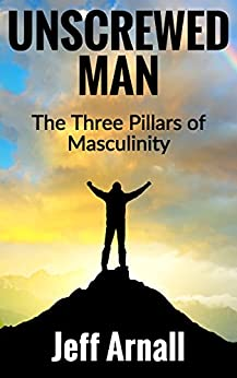 Unscrewed Man: The Three Pillars of Masculinity by [Arnall, Jeff]
