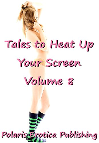 Tales to Heat Up Your Screen Volume 8: Five Explicit Erotica Stories