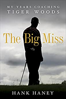 The Big Miss: My Years Coaching Tiger Woods by [Haney, Hank]
