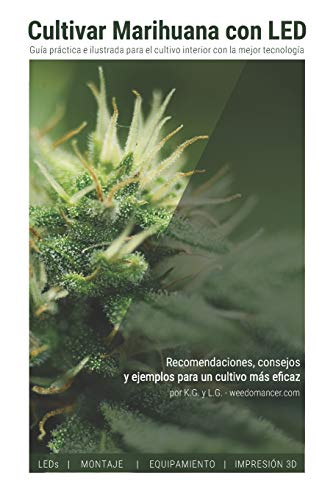 Cultivar Marihuana con LED: Una completa guía práctica para cultivo de interior. Incluye recomendaciones de los mejores LEDs y el mejor equipamiento por L. G.,K. G.