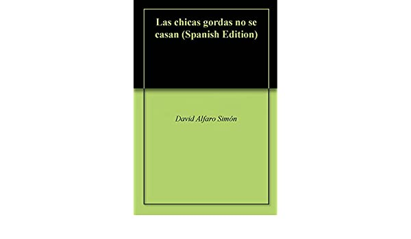 Amazon.com: Las chicas gordas no se casan (Spanish Edition) eBook: David Alfaro Simón, David Alfaro Simón: Kindle Store