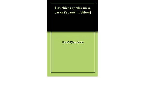 Amazon.com: Las chicas gordas no se casan (Spanish Edition) eBook: David Alfaro Simón, David Alfaro Simón: Kindle Store