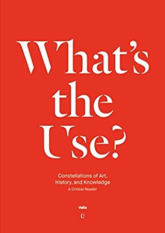 What's the Use?: Constellations of Art, History and Knowledge: A Critical Reader (History Of Constellations)