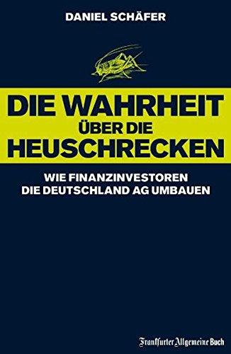 Die Wahrheit über die Heuschrecken: Wie Finanzinvestoren die Deutschland AG umbauen Gebundenes Buch – 12. Oktober 2006 Daniel Schäfer Frankfurter Allgemeine Buch 3899811194 Volkswirtschaft