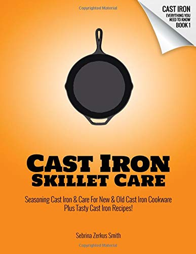 CAST IRON SKILLET CARE Seasoning Cast Iron and Care for New and Old Cast Iron Cookware Plus Tasty Cast Iron Skillet Recipes (Cast Iron - Everything You Need To Know) [Smith, Sebrina Zerkus] (Tapa Blanda)