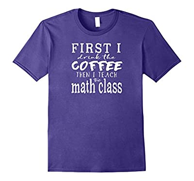 Funny MATH Teacher TShirt ~ First I Drink Coffee Then Teach