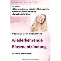 Alles was Du wissen musst um Deine wiederkehrende Blasenentzündung für immer los zu werden: Blasenentzündung nach Geschlechtsverkehr, ... (Das Gesundmachbuch, Band 1)
