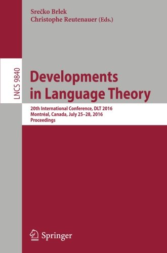 Developments in Language Theory: 20th International Conference, DLT 2016, Montréal, Canada, July 25-28, 2016, Proceedings (Lecture Notes in Computer Science) by Springer