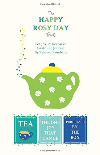The Happy Rosy Day Book, Tea Joy: A Keepsake Gratitude Journal: Daily Practices, Creative Prompts, Gratitude List & Inspiration Zakiyya Rosebelle