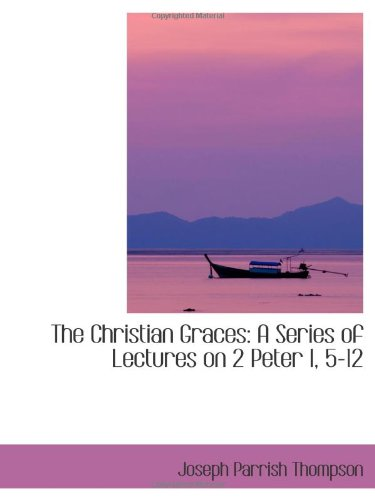 Download The Christian Graces: A Series of Lectures on 2 Peter I, 5-12 pdf epub