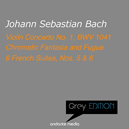 Grey Edition - Bach: Violin Concerto No. 1, BWV 1041 & 6 French Suites, Nos. 5, 6