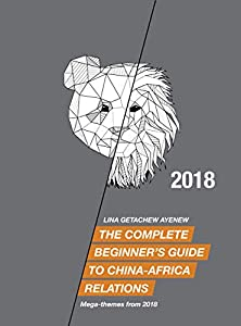 The Complete Beginner's Guide to China-Africa Relations - 2018: Mega-themes from 2018