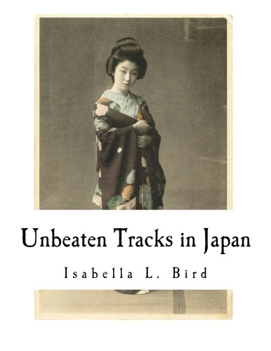 Unbeaten Tracks in Japan: An Account of Travels in the Interior including visits to the Aborigines of Yezo and the Shrine of Nikko (Isabella L. Bird)