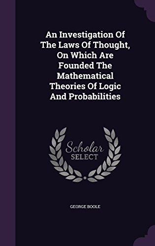 An Investigation Of The Laws Of Thought, On Which Are Founded The Mathematical Theories Of Logic And Probabilities (An Investigation Of The Laws Of Thought)