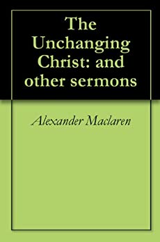 The Unchanging Christ: and other sermons by [Maclaren, Alexander]