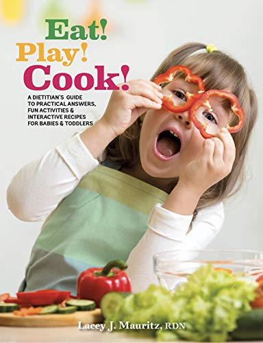 Eat! Play! Cook!: A Dietitian's Guide to Practical Answers, Fun Activities & Interactive Recipes for Babies and Toddlers by Lacey Mauritz