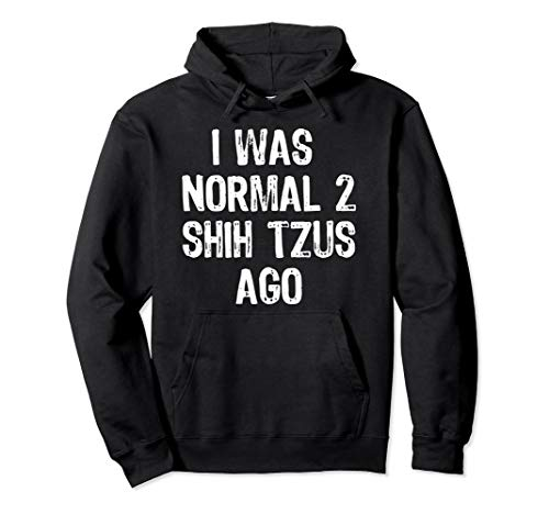 (I Was Normal 2 Shih Tzus Ago - Funny Dog Pullover Hoodie)