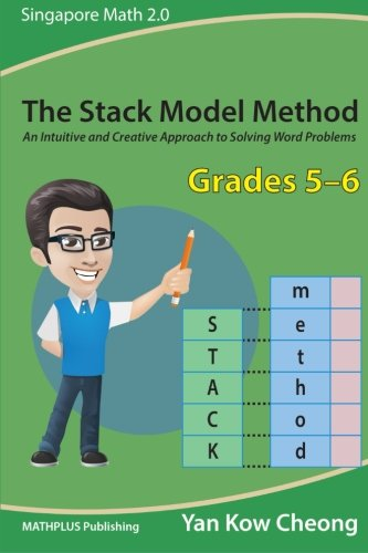 Singapore Math Problem Solving (The Stack Model Method (Grades 5-6): An Intuitive and Creative Approach to Solving Word Problems (Singapore Math 2.0) (Volume 2))