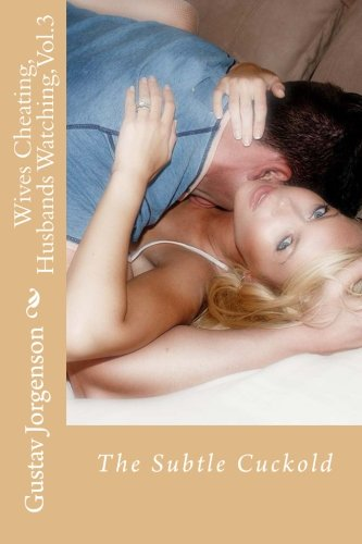 Wives Cheating, Husbands Watching, Vol.3: The Subtle Cuckold (Volume 3)